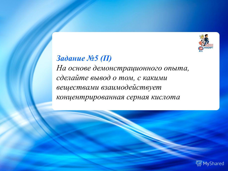 Cl - Задание 5 (П) На основе демонстрационного опыта, сделайте вывод о том, с какими веществами взаимодействует концентрированная серная кислота