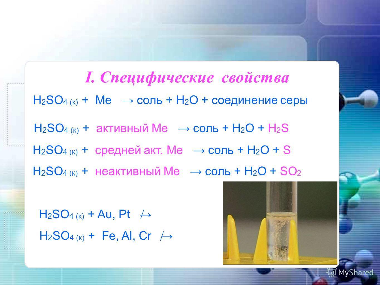 H 2 SO 4 (к) + Ме соль + H 2 O + соединение серы I. Специфические свойства H 2 SO 4 (к) + активный Ме соль + H 2 O + H 2 S H 2 SO 4 (к) + средней акт. Ме соль + H 2 O + S H 2 SO 4 (к) + неактивный Ме соль + H 2 O + SO 2 H 2 SO 4 (к) + Au, Pt / H 2 SO