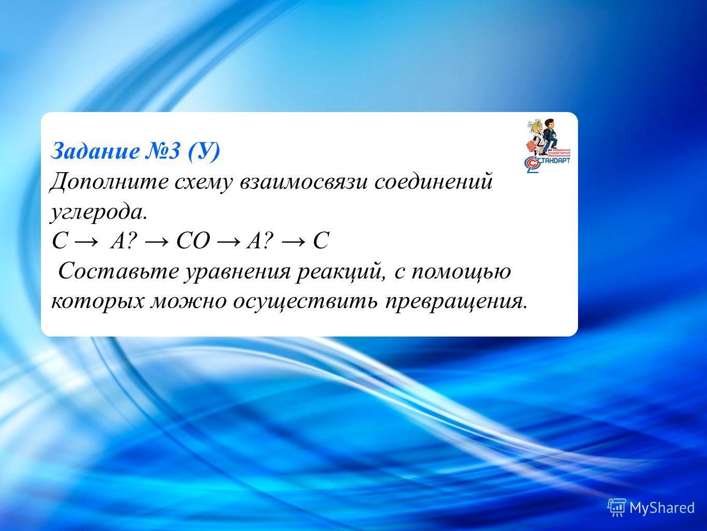 Cl - Задание 3 (У) Дополните схему взаимосвязи соединений углерода. C A? CO A? C Составьте уравнения реакций, с помощью которых можно осуществить превращения.