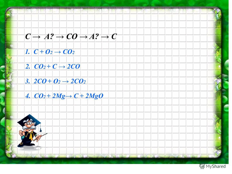 C A? CO A? C 1. C + O 2 CO 2 2. CO 2 + C 2CO 3. 2CO + O 2 2CO 2 4. CO 2 + 2Mg C + 2MgO