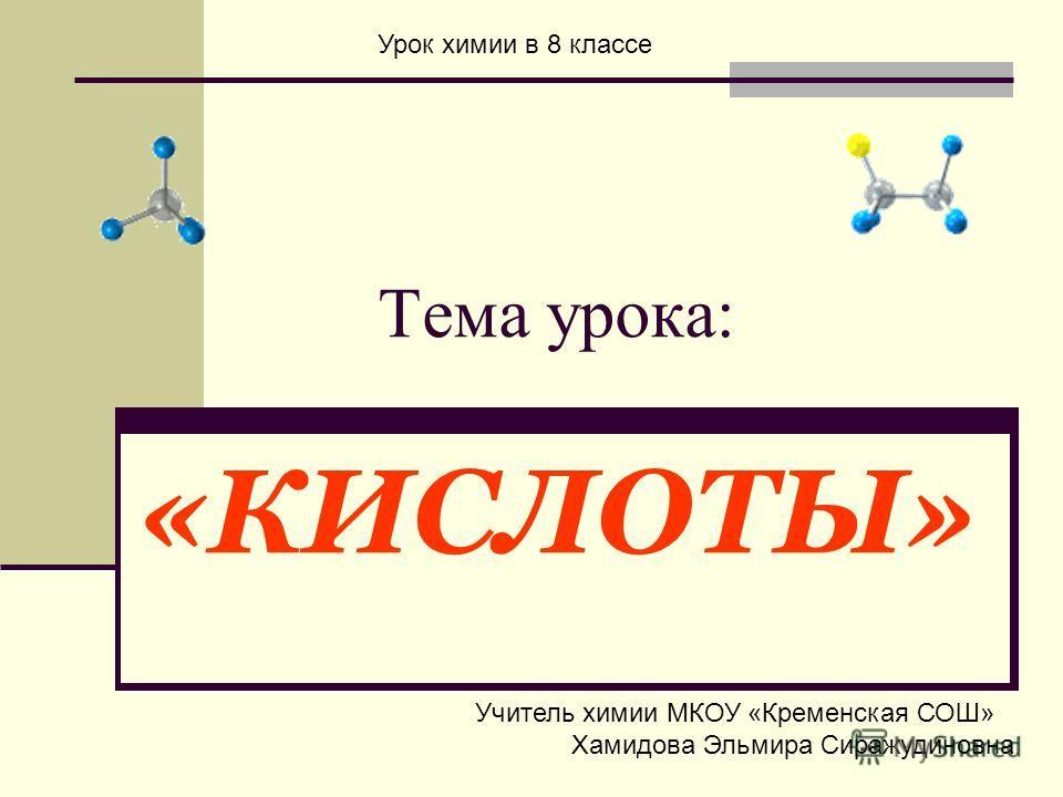 Тема урока: «КИСЛОТЫ» Урок химии в 8 классе Учитель химии МКОУ «Кременская СОШ» Хамидова Эльмира Сиражудиновна