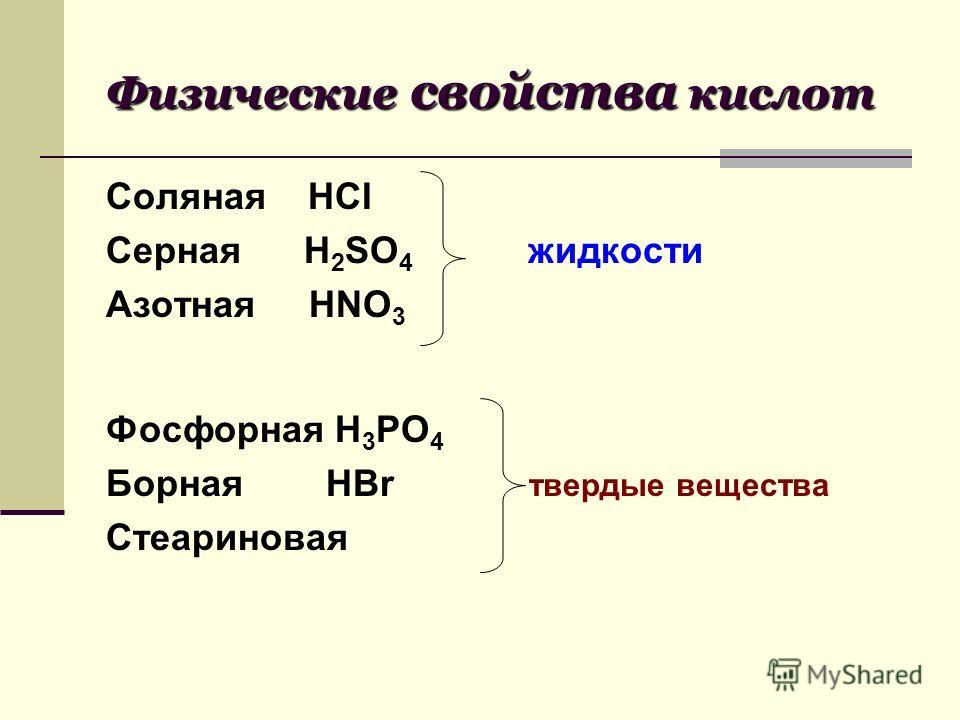 Физические свойства кислот Соляная HCI Серная H 2 SO 4 жидкости Азотная HNO 3 Фосфорная H 3 PO 4 Борная HBr твердые вещества Стеариновая