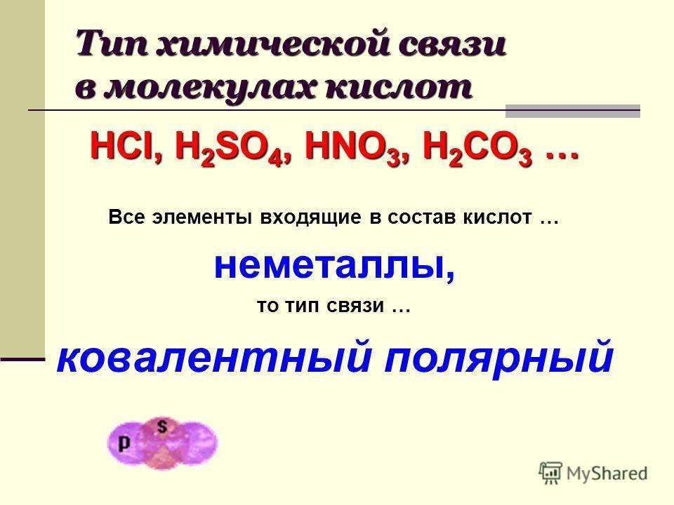 Тип химической связи в молекулах кислот HCI, H 2 SO 4, HNO 3, H 2 CO 3 … Все элементы входящие в состав кислот … неметаллы, то тип связи … ковалентный полярный