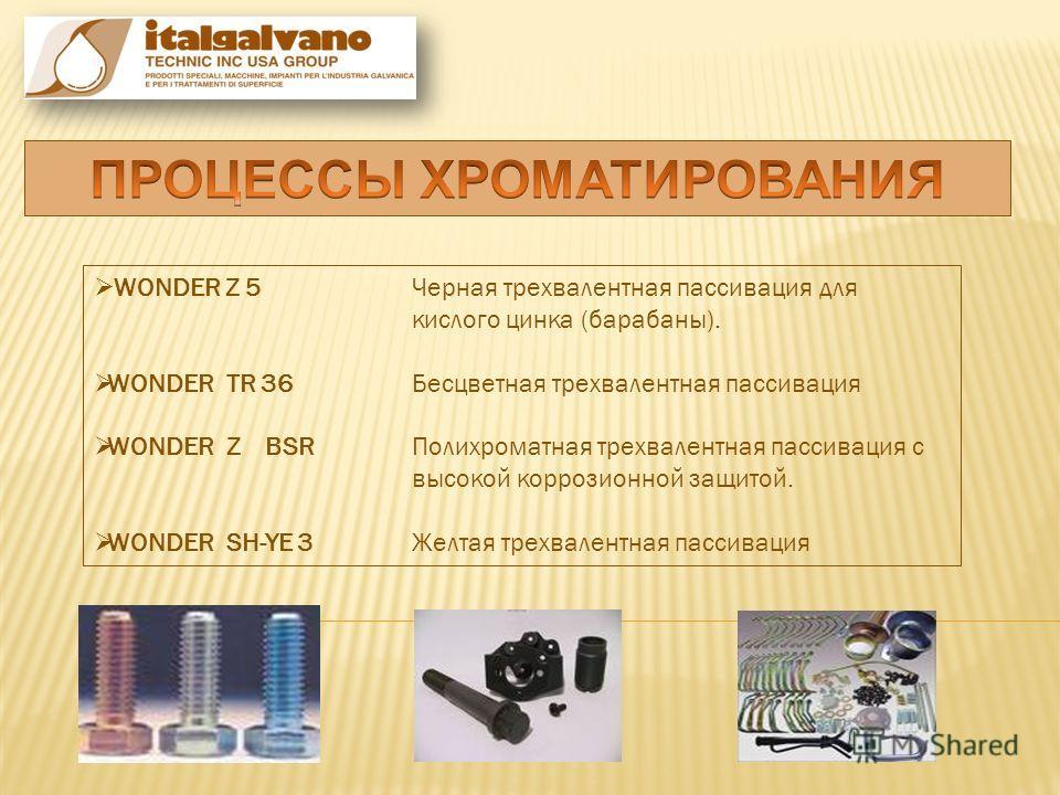 WONDER Z 5Черная трехвалентная пассивация для кислого цинка (барабаны). WONDER TR 36Бесцветная трехвалентная пассивация WONDER Z BSRПолихроматная трехвалентная пассивация с высокой коррозионной защитой. WONDER SH-YE 3Желтая трехвалентная пассивация