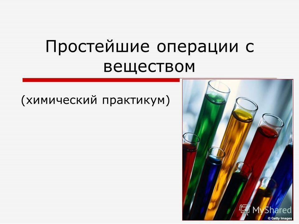 Простейшие операции с веществом (химический практикум)