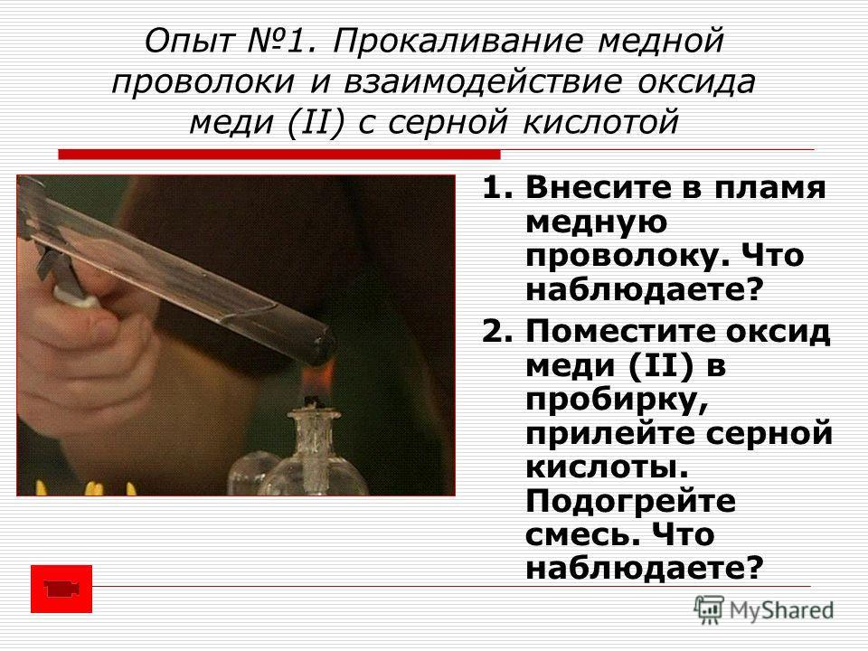 Опыт 1. Прокаливание медной проволоки и взаимодействие оксида меди (II) с серной кислотой 1. Внесите в пламя медную проволоку. Что наблюдаете? 2. Поместите оксид меди (II) в пробирку, прилейте серной кислоты. Подогрейте смесь. Что наблюдаете?