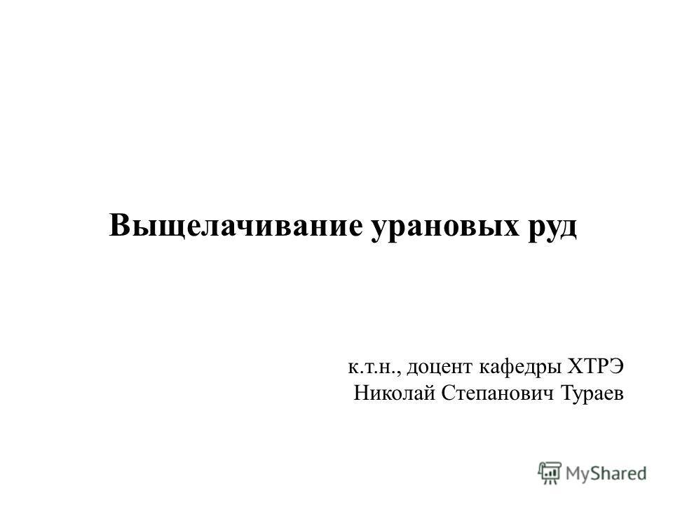 Выщелачивание урановых руд к.т.н., доцент кафедры ХТРЭ Николай Степанович Тураев