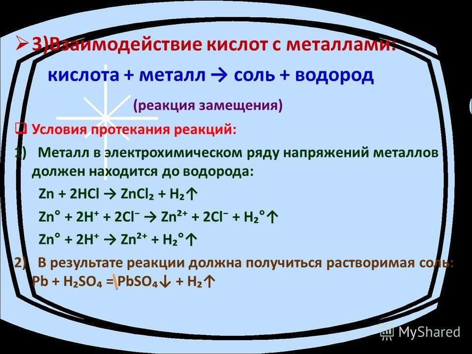 3)Взаимодействие кислот с металлами: кислота + металл соль + водород (реакция замещения) Условия протекания реакций: 1) Металл в электрохимическом ряду напряжений металлов должен находится до водорода: Zn + 2НСl ZnCl + Н Zn° + 2Н + 2Сl Zn² + 2Сl + Н°