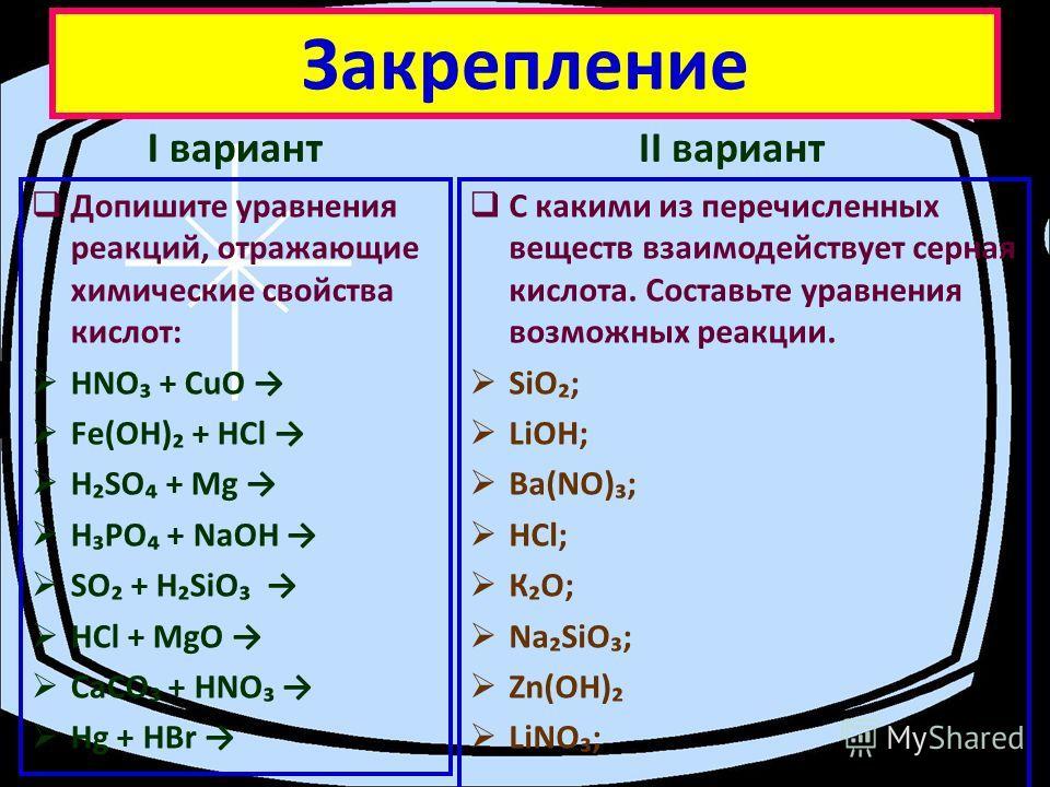 I вариант Допишите уравнения реакций, отражающие химические свойства кислот: HNО + СuО Fе(ОН) + НСl HSO + Mg НРО + NаОН SO + HSiO НСl + MgO CаСО + НNО Hg + НВr II вариант C какими из перечисленных веществ взаимодействует серная кислота. Составьте ура