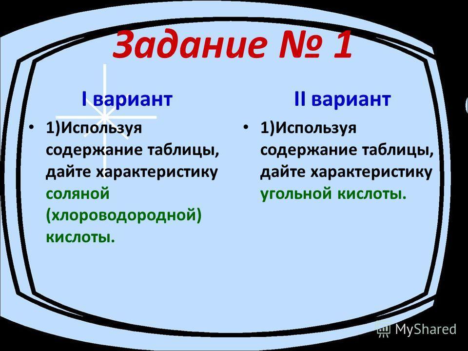 Задание 1 I вариант 1)Используя содержание таблицы, дайте характеристику соляной (хлороводородной) кислоты. II вариант 1)Используя содержание таблицы, дайте характеристику угольной кислоты.