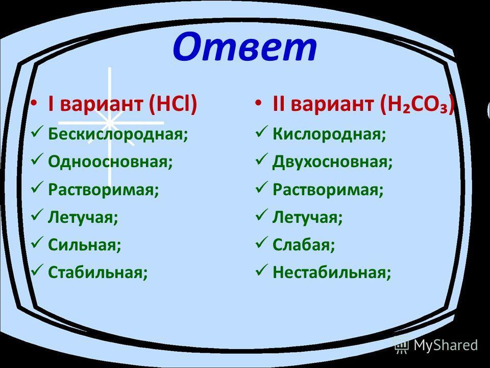 Ответ I вариант (НСl) Бескислородная; Одноосновная; Растворимая; Летучая; Сильная; Стабильная; II вариант (НCО) Кислородная; Двухосновная; Растворимая; Летучая; Слабая; Нестабильная;