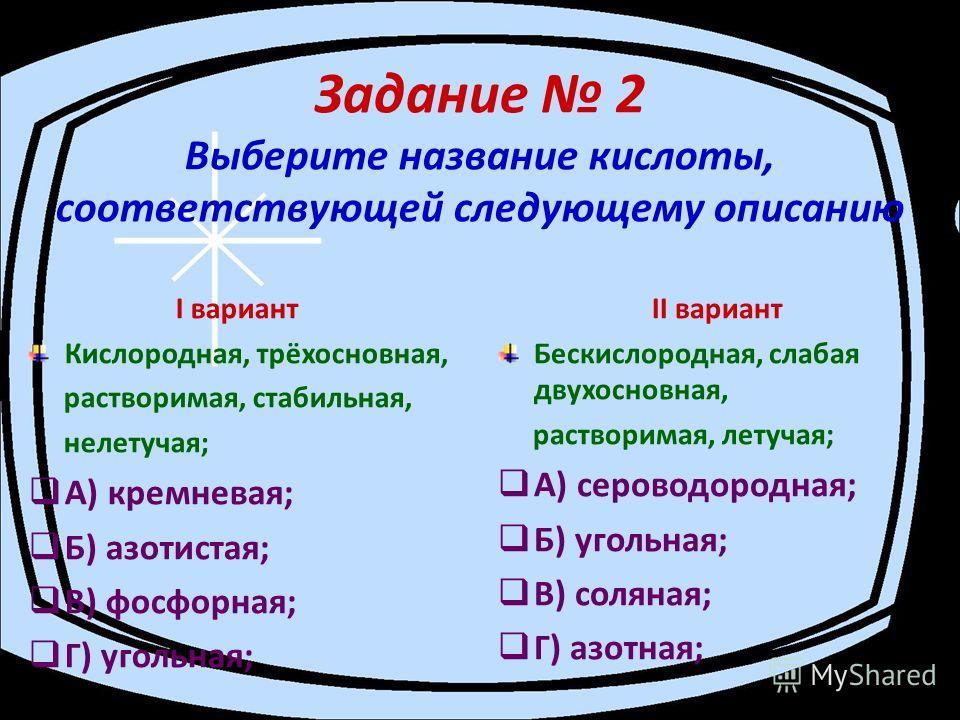 Задание 2 Выберите название кислоты, соответствующей следующему описанию I вариант Кислородная, трёхосновная, растворимая, стабильная, нелетучая; А) кремневая; Б) азотистая; В) фосфорная; Г) угольная; II вариант Бескислородная, слабая двухосновная, р
