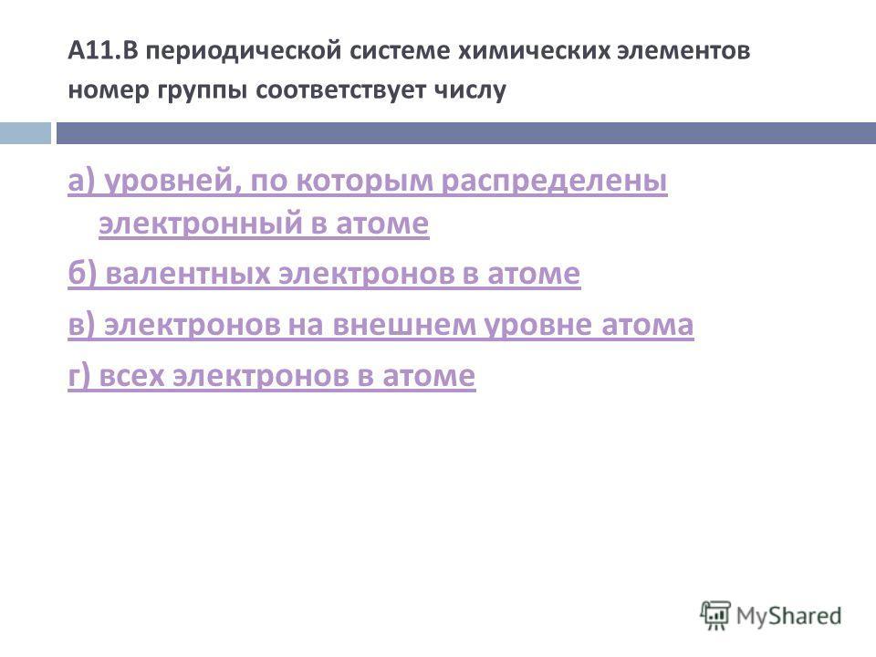 А 11. В периодической системе химических элементов номер группы соответствует числу а ) уровней, по которым распределены электронный в атоме б ) валентных электронов в атоме в ) электронов на внешнем уровне атома г ) всех электронов в атоме