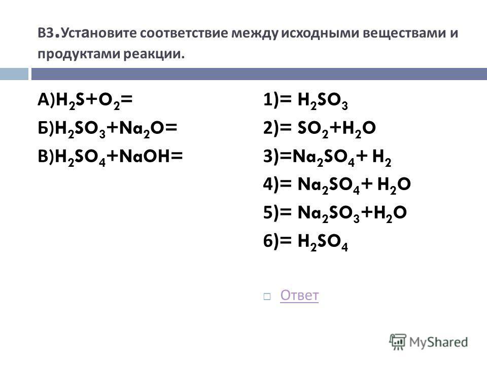 В 3. Уст а новите соответствие между исходными веществами и продуктами реакции. А )H 2 S+O 2 = Б )H 2 SO 3 +Na 2 O= В )H 2 SO 4 +NaOH= 1)= H 2 SO 3 2)= SO 2 +H 2 O 3)=Na 2 SO 4 + H 2 4)= Na 2 SO 4 + H 2 O 5)= Na 2 SO 3 +H 2 O 6)= H 2 SO 4 Ответ