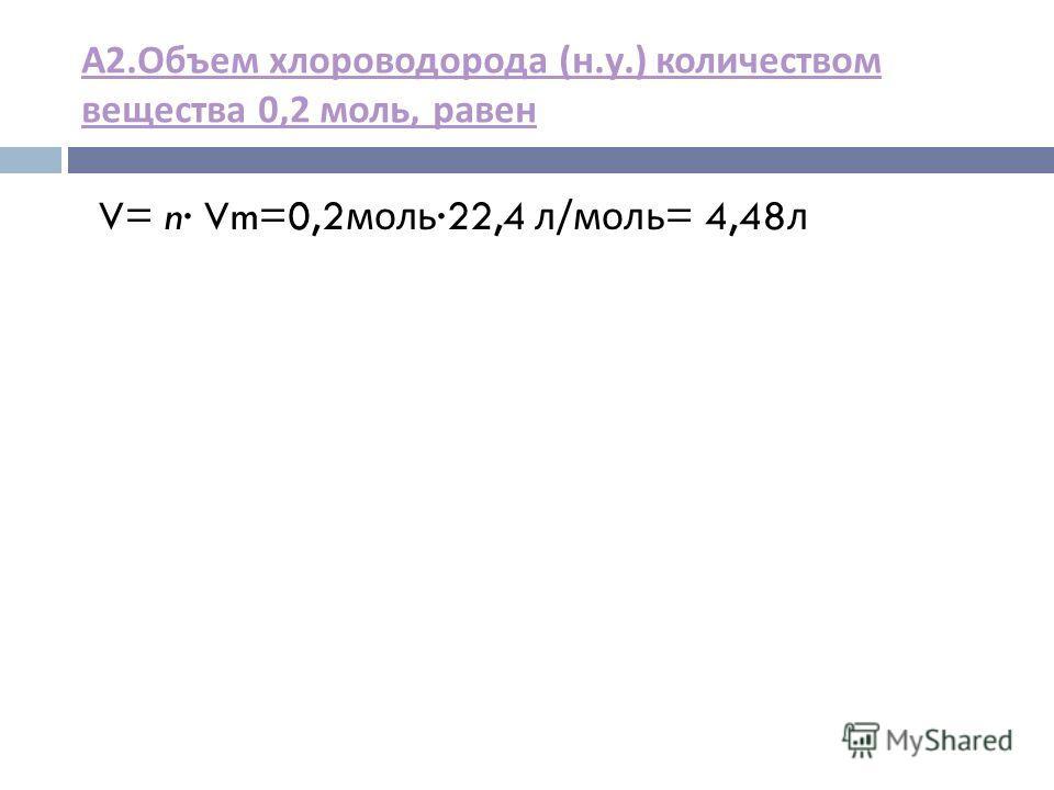 А 2. Объем хлороводорода ( н. у.) количеством вещества 0,2 моль, равен V= n Vm=0,2 моль 22,4 л / моль = 4,48 л