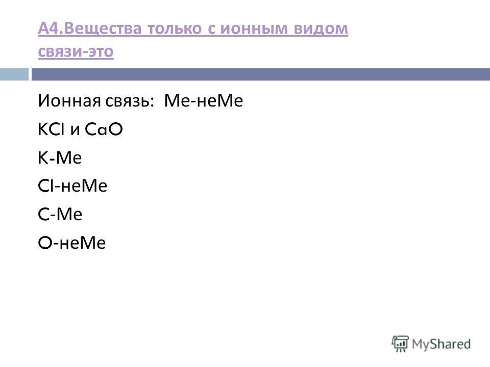 А 4. Вещества только с ионным видом связи - это Ионная связь : Ме - не Ме KCI и CaO K- Ме CI- не Ме C- Ме O- не Ме