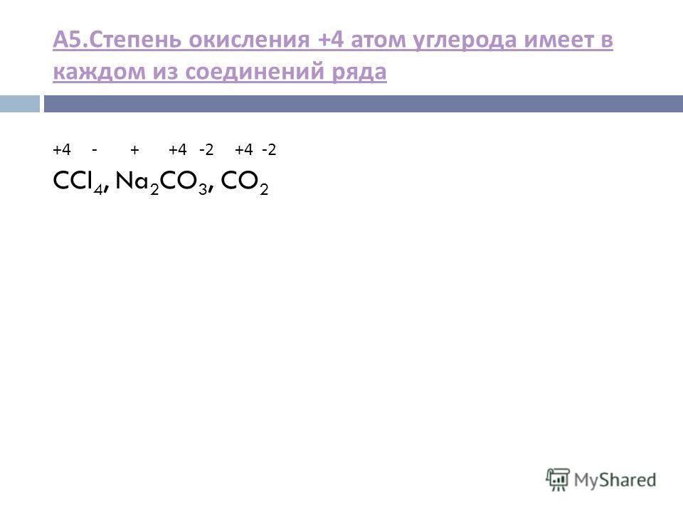 А 5. Степень окисления +4 атом углерода имеет в каждом из соединений ряда +4 - + +4 -2 +4 -2 CCl 4, Na 2 CO 3, CO 2
