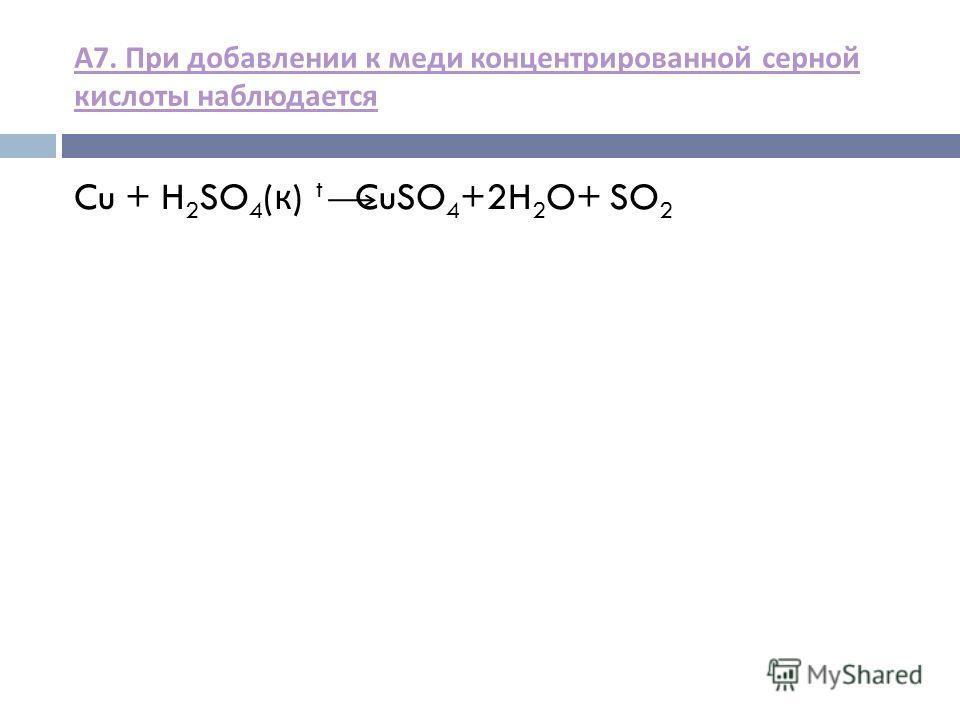 А 7. При добавлении к меди концентрированной серной кислоты наблюдается Cu + H 2 SO 4 ( к ) t CuSO 4 +2H 2 O+ SO 2