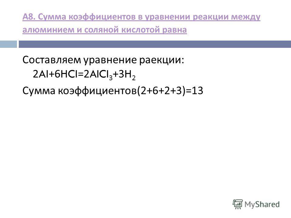 А 8. Сумма коэффициентов в уравнении реакции между алюминием и соляной кислотой равна Составляем уравнение реакции : 2AI+6HCI=2AICI 3 +3H 2 Сумма коэффициентов (2+6+2+3)=13