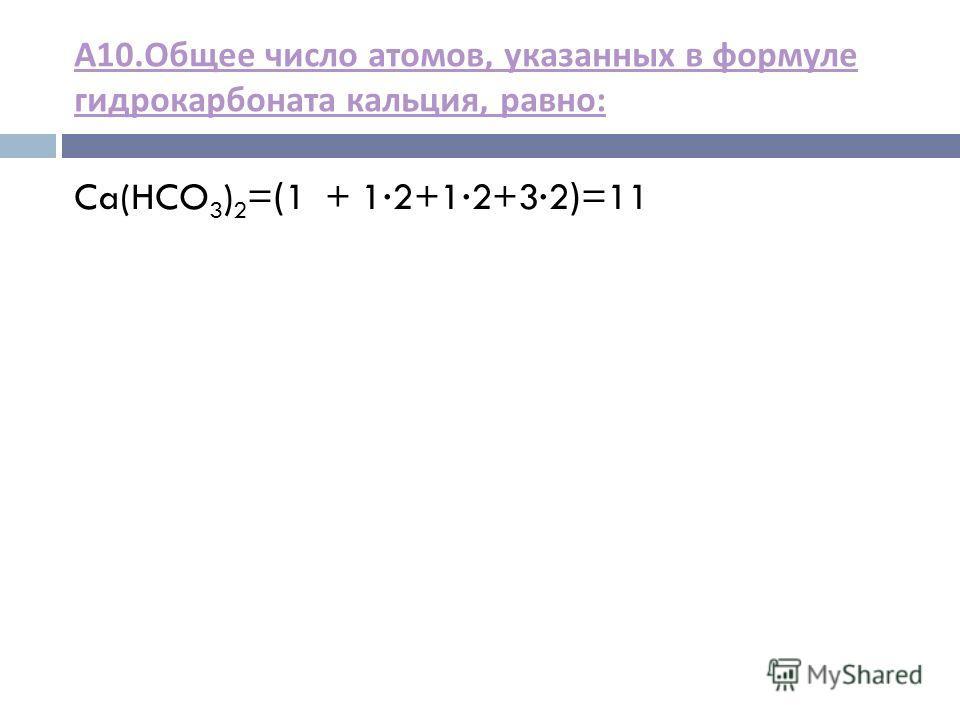 А 10. Общее число атомов, указанных в формуле гидрокарбоната кальция, равно : Ca(HCO 3 ) 2 =(1 + 12+12+32)=11