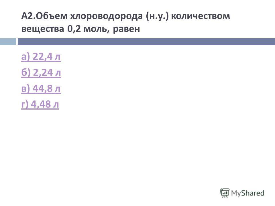 А 2. Объем хлороводорода ( н. у.) количеством вещества 0,2 моль, равен а ) 22,4 л б ) 2,24 л в ) 44,8 л г ) 4,48 л