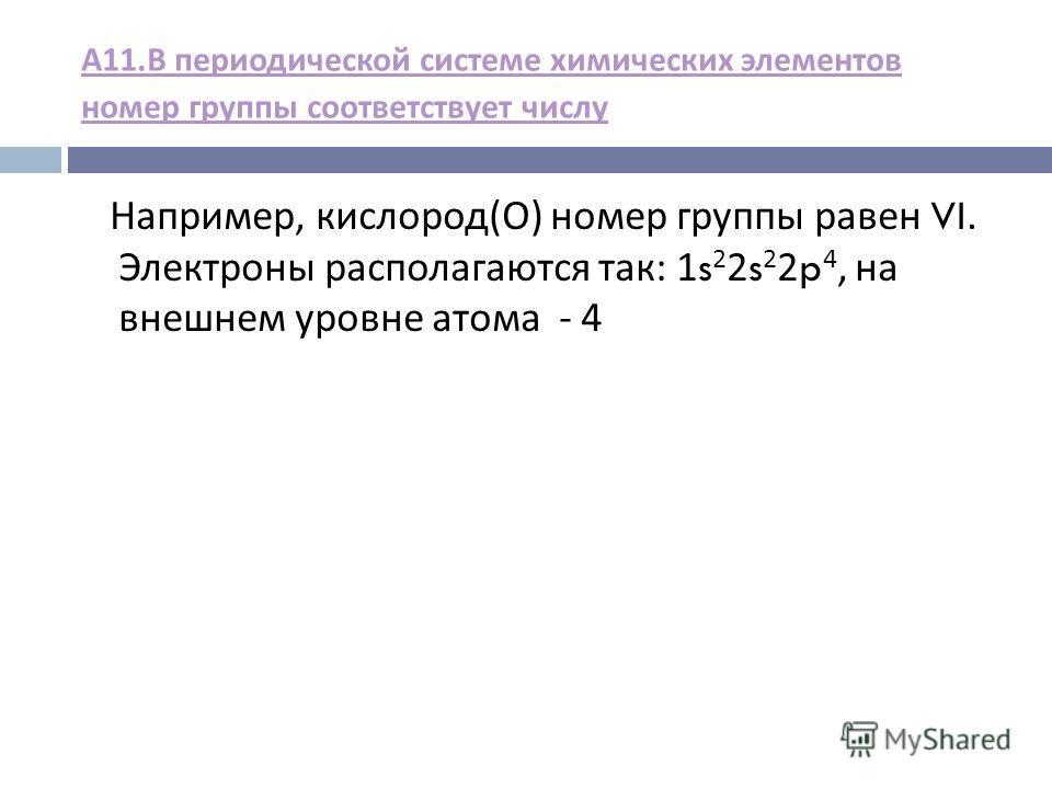 А 11. В периодической системе химических элементов номер группы соответствует числу Например, кислород ( О ) номер группы равен VI. Электроны располагаются так : 1s 2 2s 2 2p 4, на внешнем уровне атома - 4