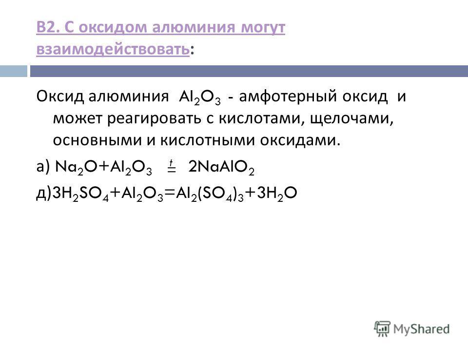В 2. С оксидом алюминия могут взаимодействовать В 2. С оксидом алюминия могут взаимодействовать : Оксид алюминия AI 2 O 3 - амфотерный оксид и может реагировать с кислотами, щелочами, основными и кислотными оксидами. а ) Na 2 O+AI 2 O 3 t 2NaAlO 2 д