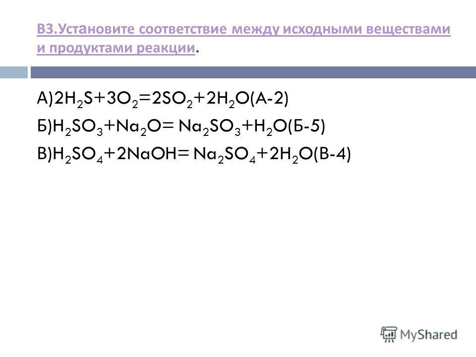 В 3. Уст а новите соответствие между исходными веществами и продуктами реакции В 3. Уст а новите соответствие между исходными веществами и продуктами реакции. А )2H 2 S+3O 2 =2SO 2 +2H 2 O(A-2) Б )H 2 SO 3 +Na 2 O= Na 2 SO 3 +H 2 O( Б -5) В )H 2 SO 4
