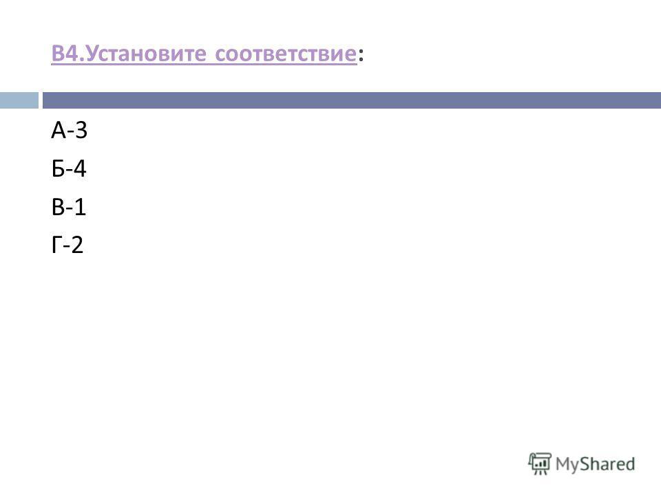 В 4. Установите соответствие В 4. Установите соответствие : А -3 Б -4 В -1 Г -2