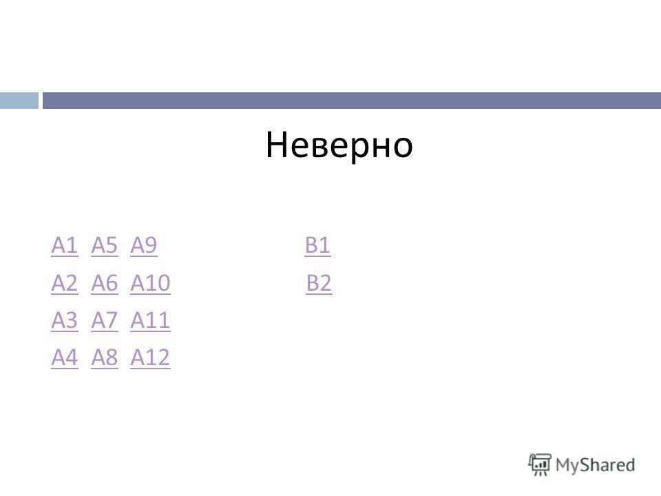 Неверно А 1А 1 А 5 А 9 В 1 А 5 А 9 В 1 А 2А 2 А 6 А 10 В 2 А 6 А 10 В 2 А 3А 3 А 7 А 11 А 7 А 11 А 4А 4 А 8 А 12 А 8 А 12