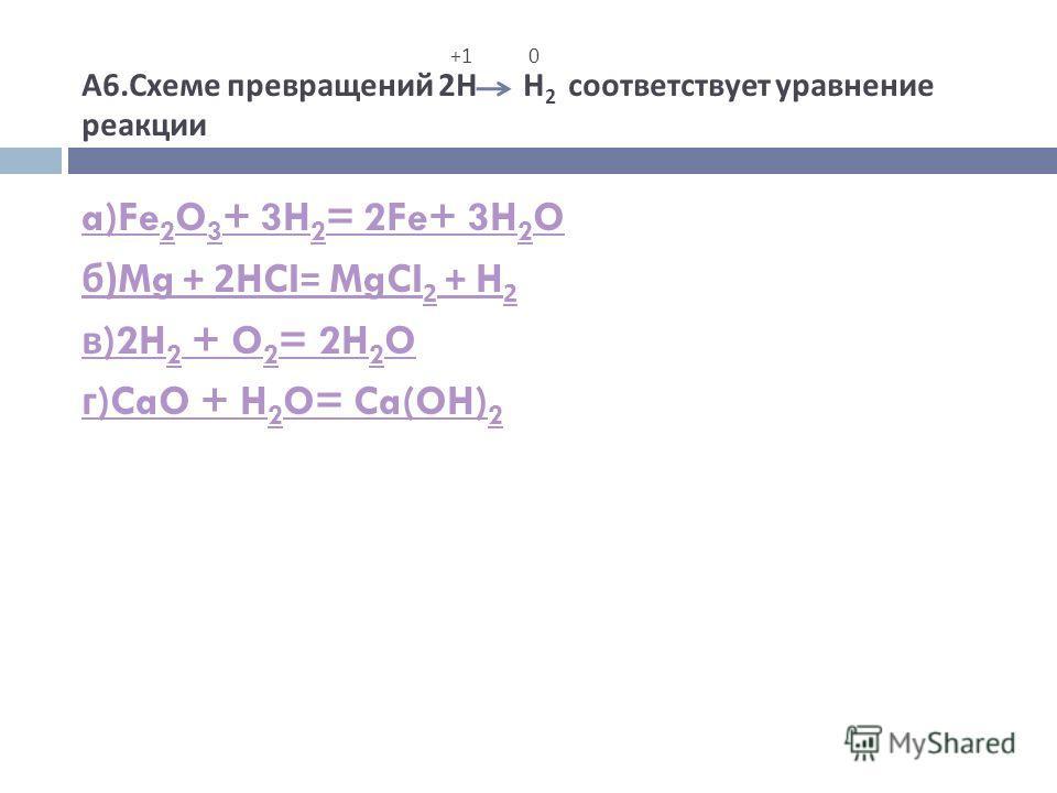 +1 0 А 6. Схеме превращений 2 Н Н 2 соответствует уравнение реакции a)Fe 2 O 3 + 3H 2 = 2Fe+ 3H 2 O б )Mg + 2HCI= MgCI 2 + H 2 в )2H 2 + O 2 = 2H 2 O г )CaO + H 2 O= Ca(OH) 2