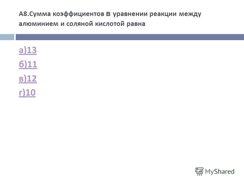 А 8. Сумма коэффициентов в уравнении реакции между алюминием и соляной кислотой равна а )13 б )11 в )12 г )10