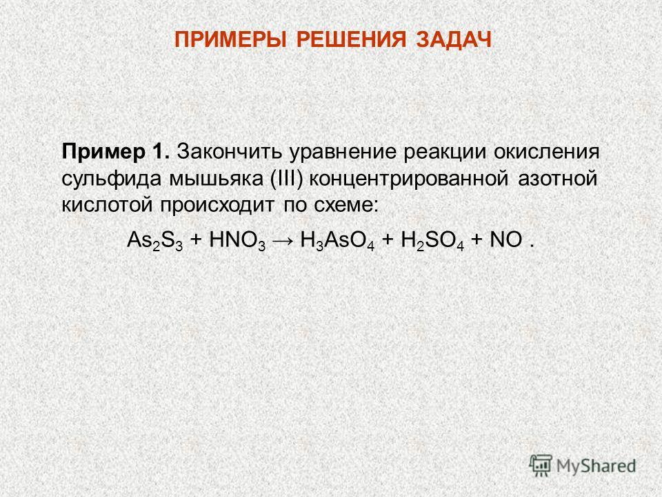 Пример 1. Закончить уравнение реакции окисления сульфида мышьяка (III) концентрированной азотной кислотой происходит по схеме: As 2 S 3 + НNО 3 Н 3 AsO 4 + Н 2 SО 4 + NО. ПРИМЕРЫ РЕШЕНИЯ ЗАДАЧ