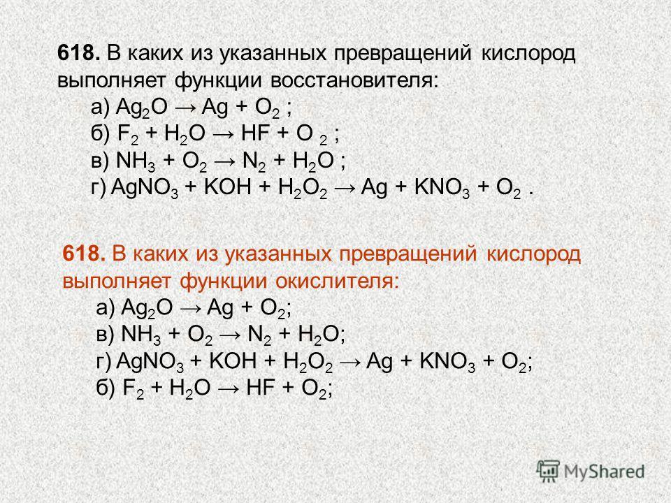 618. В каких из указанных превращений кислород выполняет функции восстановителя: а) Ag 2 О Ag + O 2 ; б) F 2 + H 2 O HF + O 2 ; в) NH 3 + O 2 N 2 + H 2 O ; г) AgNO 3 + KOH + H 2 O 2 Ag + KNO 3 + O 2. 618. В каких из указанных превращений кислород вып