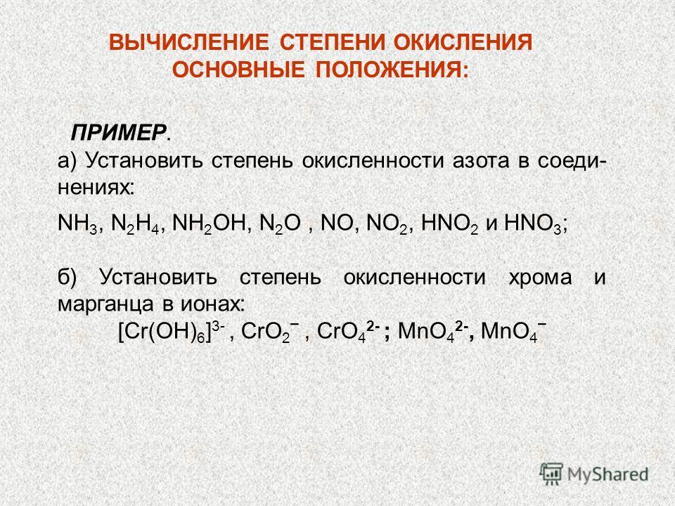 ПРИМЕР. а) Установить степень окисленности азота в соединениях: NH 3, N 2 H 4, NH 2 OH, N 2 О, NO, NО 2, НNО 2 и НNО 3 ; б) Установить степень окисленности хрома и марганца в ионах: [Cr(OH) 6 ] 3-, CrO 2, CrO 4 2- ; MnO 4 2-, MnO 4 ВЫЧИСЛЕНИЕ СТЕПЕНИ