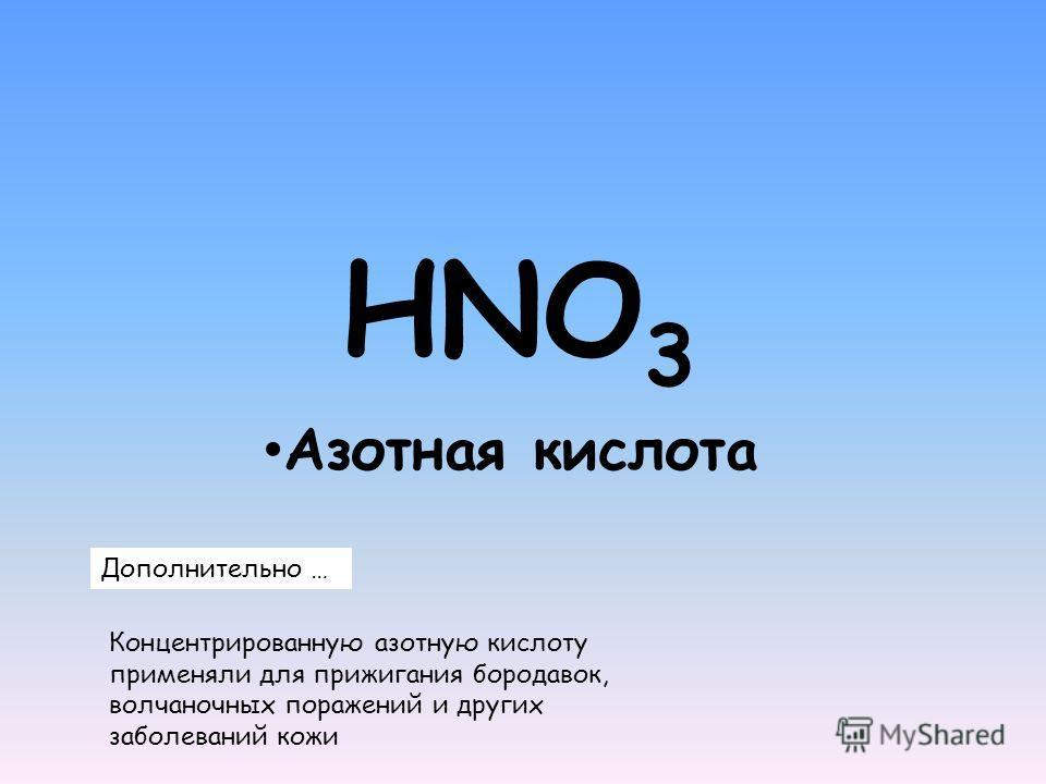 HNO 3 Азотная кислота Дополнительно … Концентрированную азотную кислоту применяли для прижигания бородавок, волчаночных поражений и других заболеваний кожи