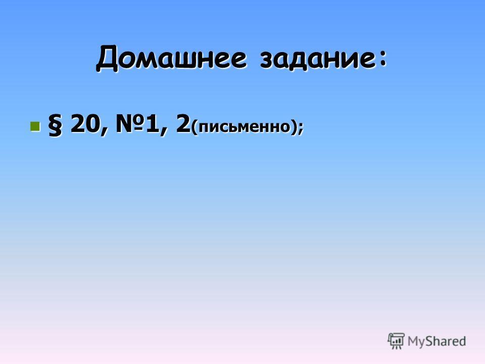 Домашнее задание: § 20, 1, 2 (письменно); § 20, 1, 2 (письменно);