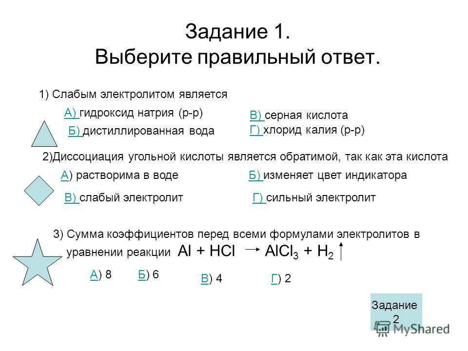 Задание 1. Выберите правильный ответ. 1) Слабым электролитом является А) А) гидроксид натрия (р-р) Б) Б) дистиллированная вода В) В) серная кислота Г) Г) хлорид калия (р-р) 2)Диссоциация угольной кислоты является обратимой, так как эта кислота АА) ра
