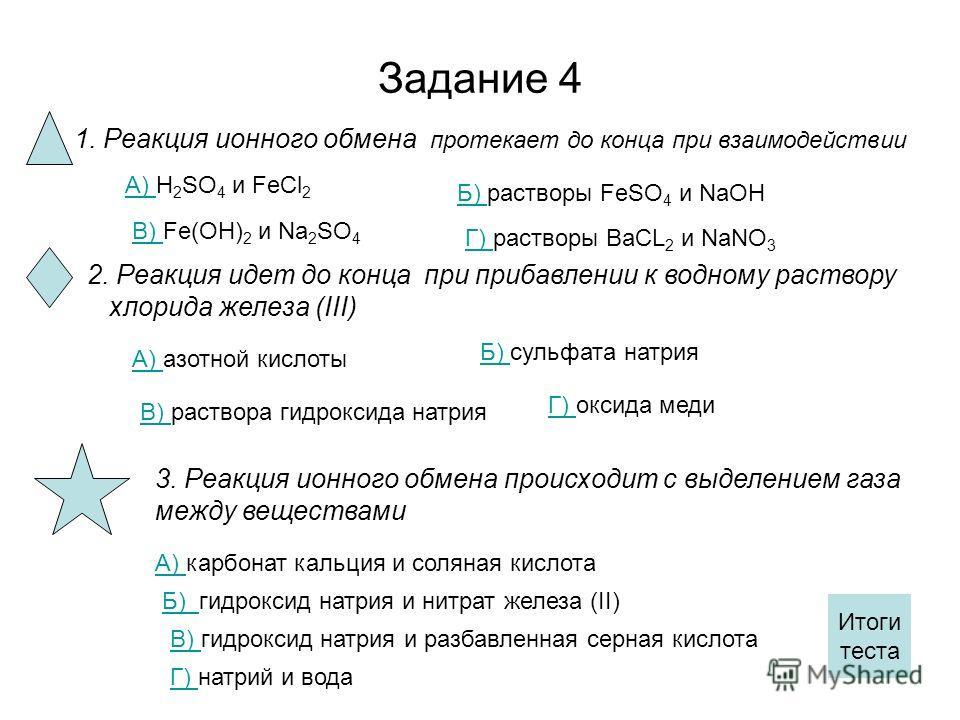Задание 4 1. Реакция ионного обмена протекает до конца при взаимодействии А) А) H 2 SO 4 и FeCl 2 Б) Б) растворы FeSO 4 и NaOH В) В) Fe(OH) 2 и Na 2 SO 4 Г) Г) растворы BaCL 2 и NaNO 3 2. Реакция идет до конца при прибавлении к водному раствору хлори
