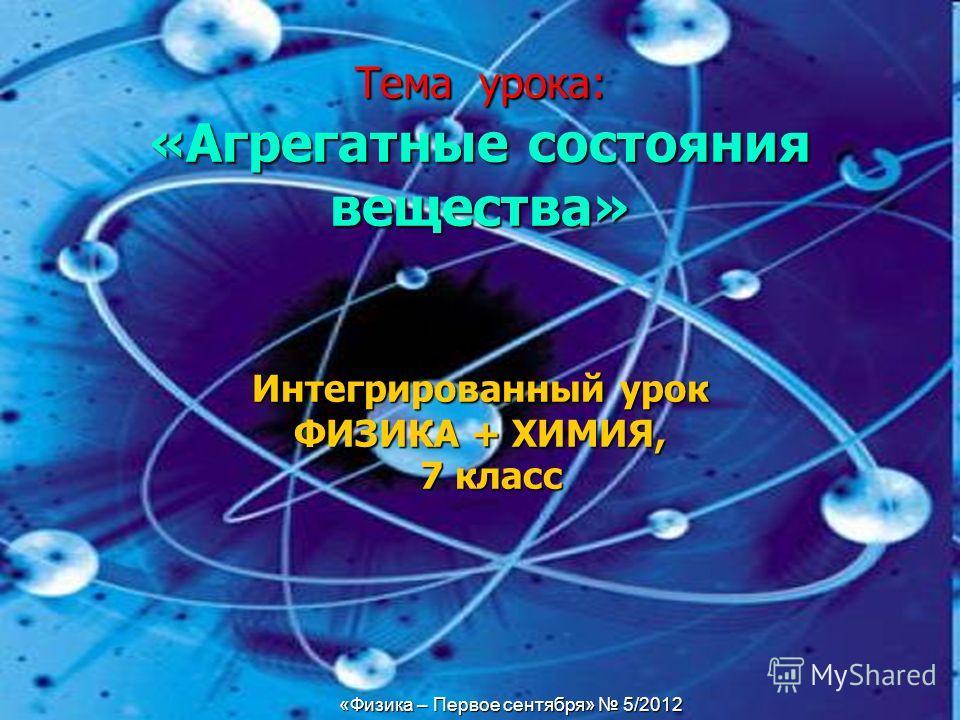 «Физика – Первое сентября» 5/2012 Тема урока: «Агрегатные состояния вещества» Интегрированный урок ФИЗИКА + ХИМИЯ, 7 класс «Физика – Первое сентября» 5/2012
