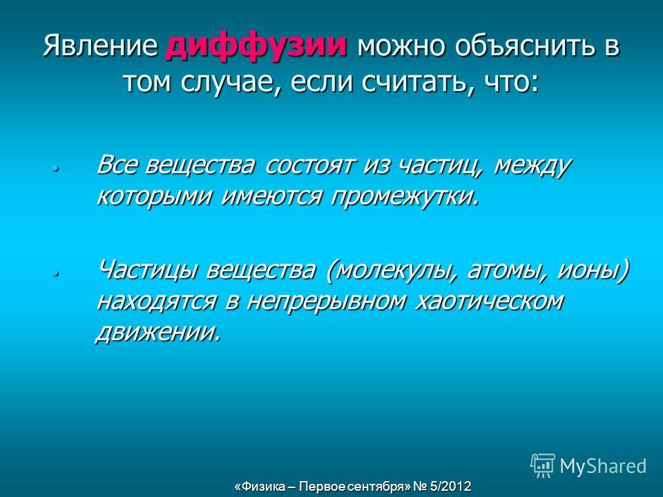 «Физика – Первое сентября» 5/2012 Явление диффузии можно объяснить в том случае, если считать, что: Все вещества состоят из частиц, между которыми имеются промежутки. Все вещества состоят из частиц, между которыми имеются промежутки. Частицы вещества