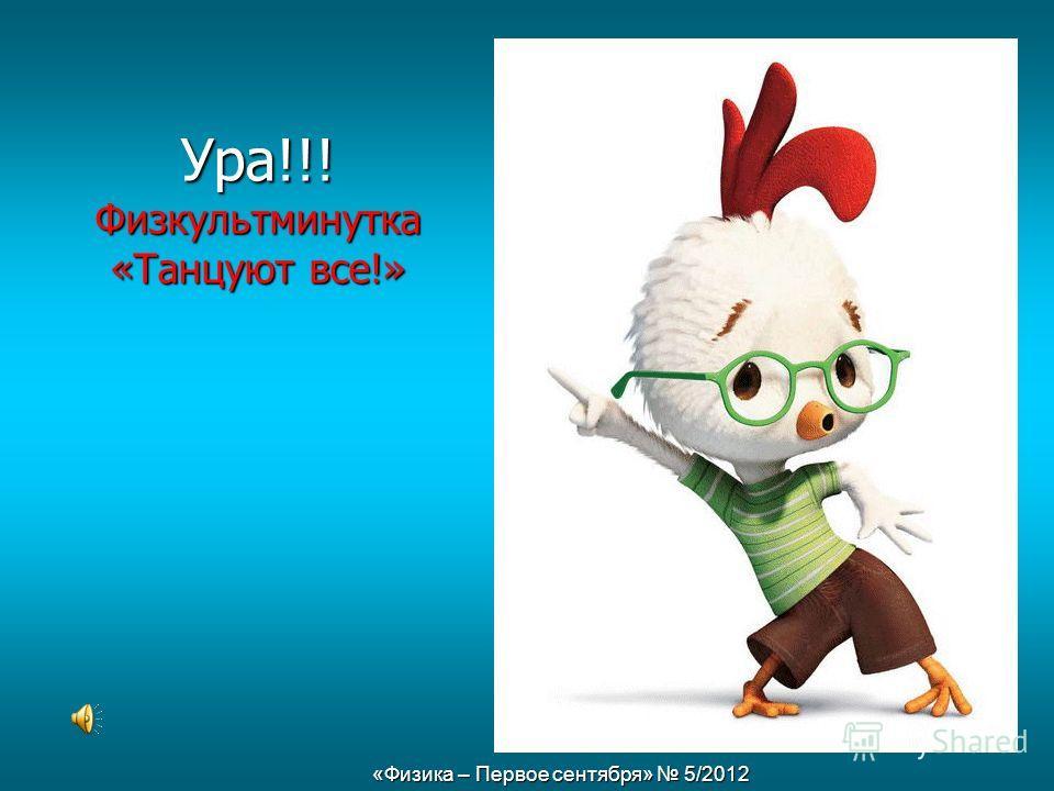 «Физика – Первое сентября» 5/2012 Ура!!! Физкультминутка «Танцуют все!»