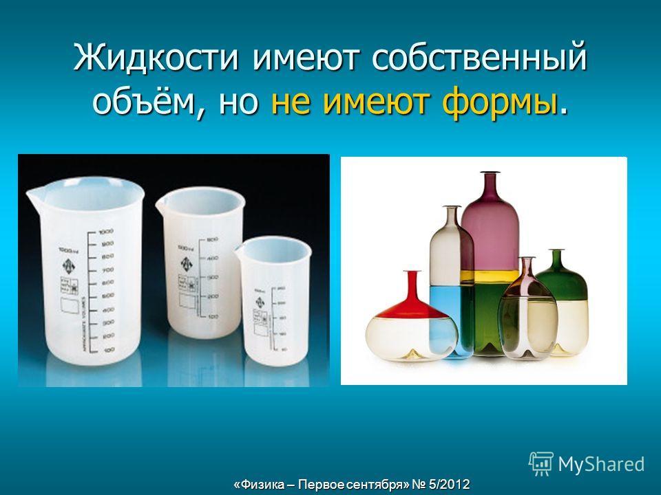 «Физика – Первое сентября» 5/2012 Жидкости имеют собственный объём, но не имеют формы.