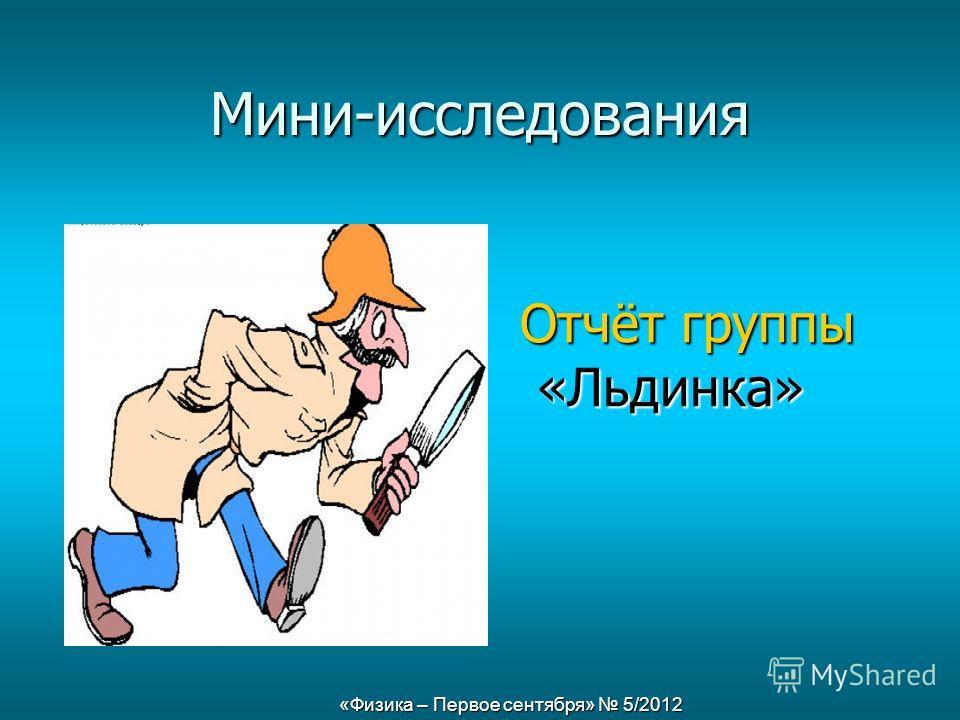 «Физика – Первое сентября» 5/2012 Мини-исследования Отчёт группы «Льдинка» «Льдинка»
