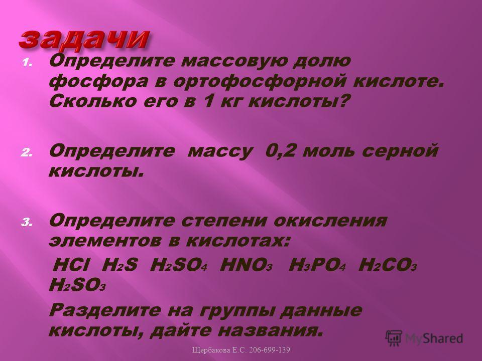 1. Определите массовую долю фосфора в ортофосфорной кислоте. Сколько его в 1 кг кислоты? 2. Определите массу 0,2 моль серной кислоты. 3. Определите степени окисления элементов в кислотах: HCl H 2 S H 2 SO 4 HNO 3 H 3 PO 4 H 2 CO 3 H 2 SO 3 Разделите