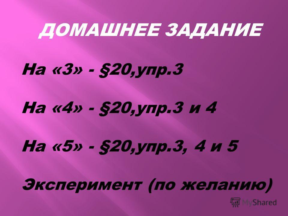 ДОМАШНЕЕ ЗАДАНИЕ На «3» - §20,упр.3 На «4» - §20,упр.3 и 4 На «5» - §20,упр.3, 4 и 5 Эксперимент (по желанию)