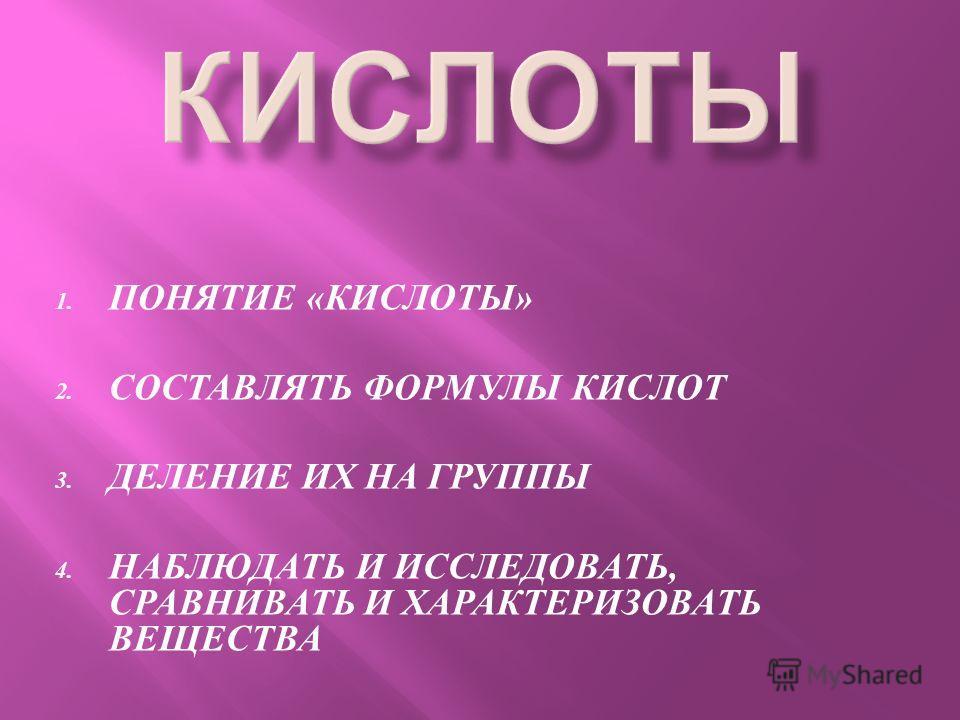 1. ПОНЯТИЕ « КИСЛОТЫ » 2. СОСТАВЛЯТЬ ФОРМУЛЫ КИСЛОТ 3. ДЕЛЕНИЕ ИХ НА ГРУППЫ 4. НАБЛЮДАТЬ И ИССЛЕДОВАТЬ, СРАВНИВАТЬ И ХАРАКТЕРИЗОВАТЬ ВЕЩЕСТВА