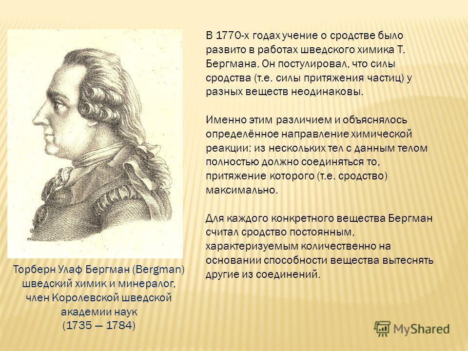 В 1770-х годах учение о сродстве было развито в работах шведского химика Т. Бергмана. Он постулировал, что силы сродства (т.е. силы притяжения частиц) у разных веществ неодинаковы. Именно этим различием и объяснялось определённое направление химическ