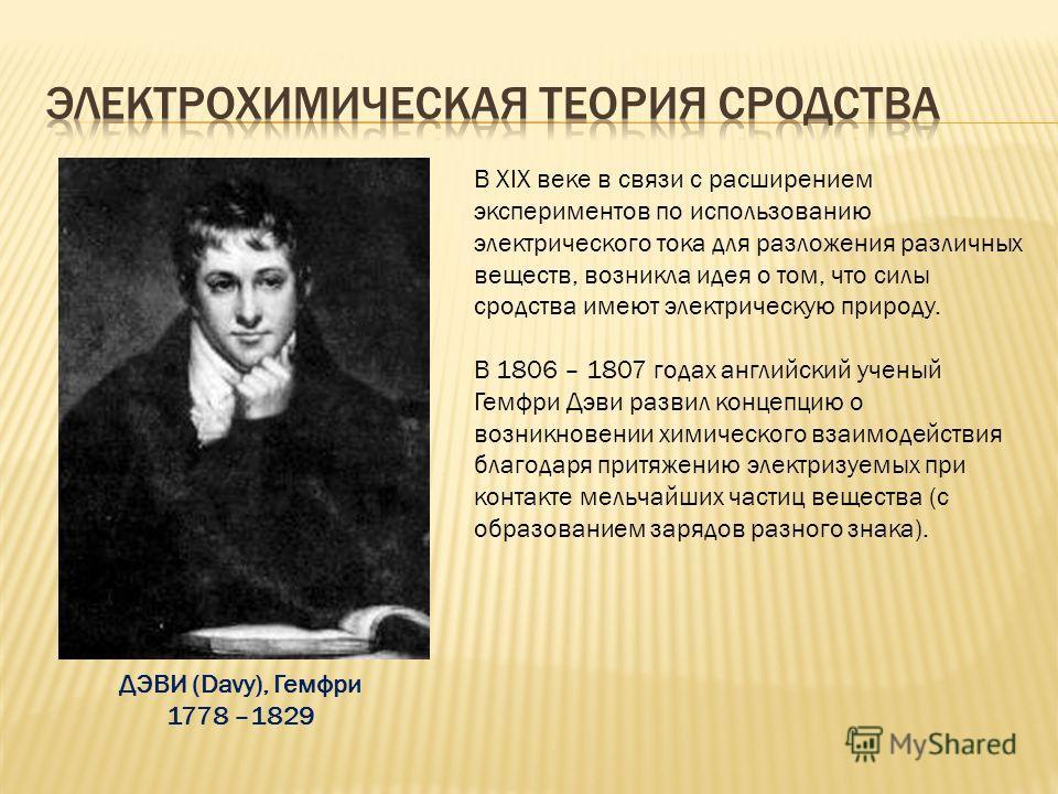 В XIX веке в связи с расширением экспериментов по использованию электрического тока для разложения различных веществ, возникла идея о том, что силы сродства имеют электрическую природу. В 1806 – 1807 годах английский ученый Гемфри Дэви развил концепц