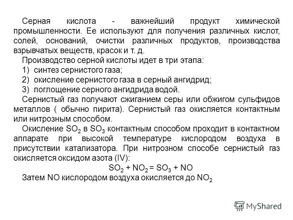 Серная кислота - важнейший продукт химической промышленности. Ее используют для получения различных кислот, солей, оснований, очистки различных продуктов, производства взрывчатых веществ, красок и т. д. Производство серной кислоты идет в три этапа: 1